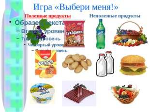 Игра «Выбери меня!» Полезные продукты Неполезные продукты