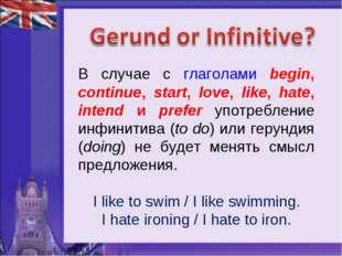 В случае с глаголами begin, continue, start, love, like, hate, intend и prefe