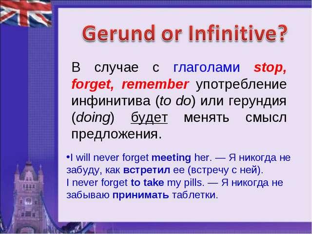 В случае с глаголами stop, forget, remember употребление инфинитива (to do) и...