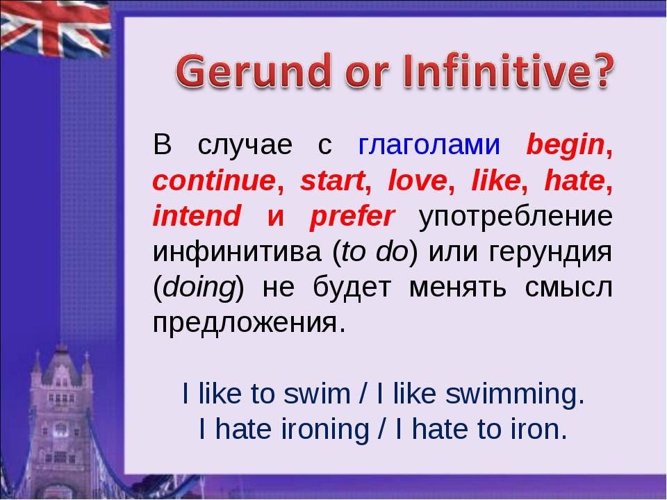 В случае с глаголами begin, continue, start, love, like, hate, intend и prefe...