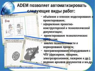 ADEM позволяет автоматизировать следующие виды работ: объёмное и плоское мод