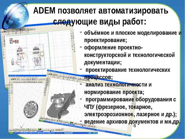 ADEM позволяет автоматизировать следующие виды работ: объёмное и плоское мод...