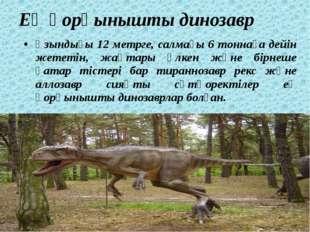 Ең қорқынышты динозавр Ұзындығы 12 метрге, салмағы 6 тоннаға дейін жететін, ж