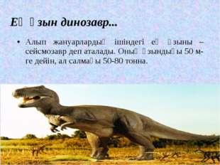 Ең ұзын динозавр... Алып жануарлардың ішіндегі ең ұзыны – сейсмозавр деп атал