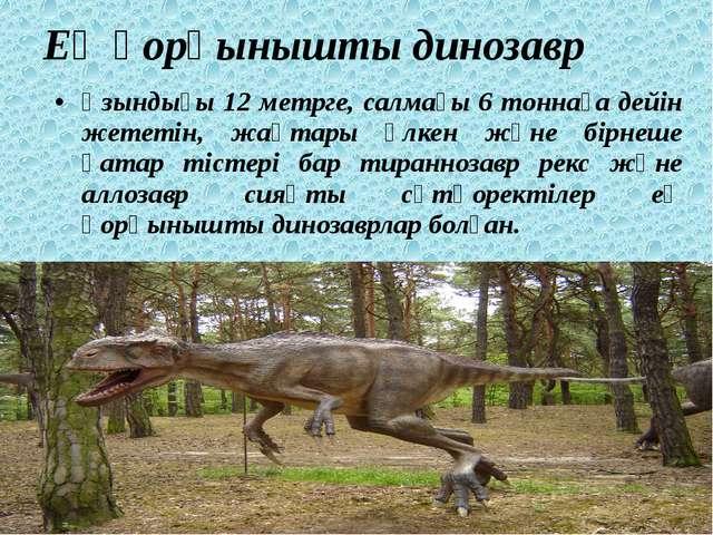 Ең қорқынышты динозавр Ұзындығы 12 метрге, салмағы 6 тоннаға дейін жететін, ж...