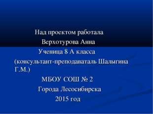Над проектом работала Верхотурова Анна Ученица 8 А класса (консультант-препо