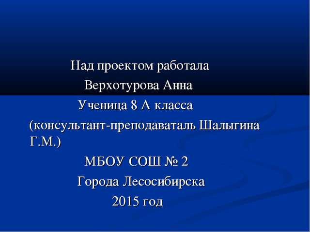 Над проектом работала Верхотурова Анна Ученица 8 А класса (консультант-препо...