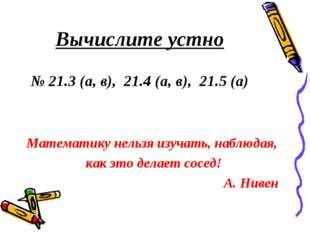 Вычислите устно № 21.3 (а, в), 21.4 (а, в), 21.5 (а) Математику нельзя изуча