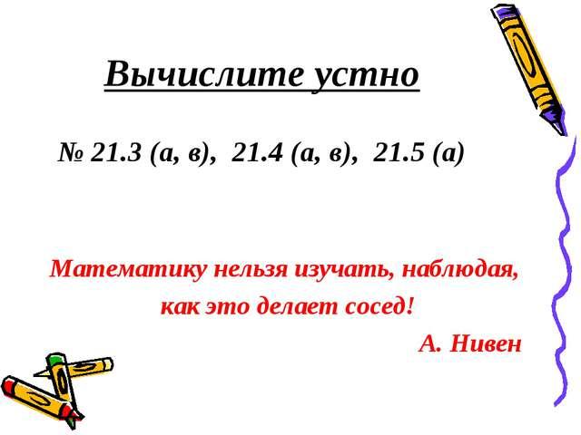 Вычислите устно № 21.3 (а, в), 21.4 (а, в), 21.5 (а) Математику нельзя изуча...