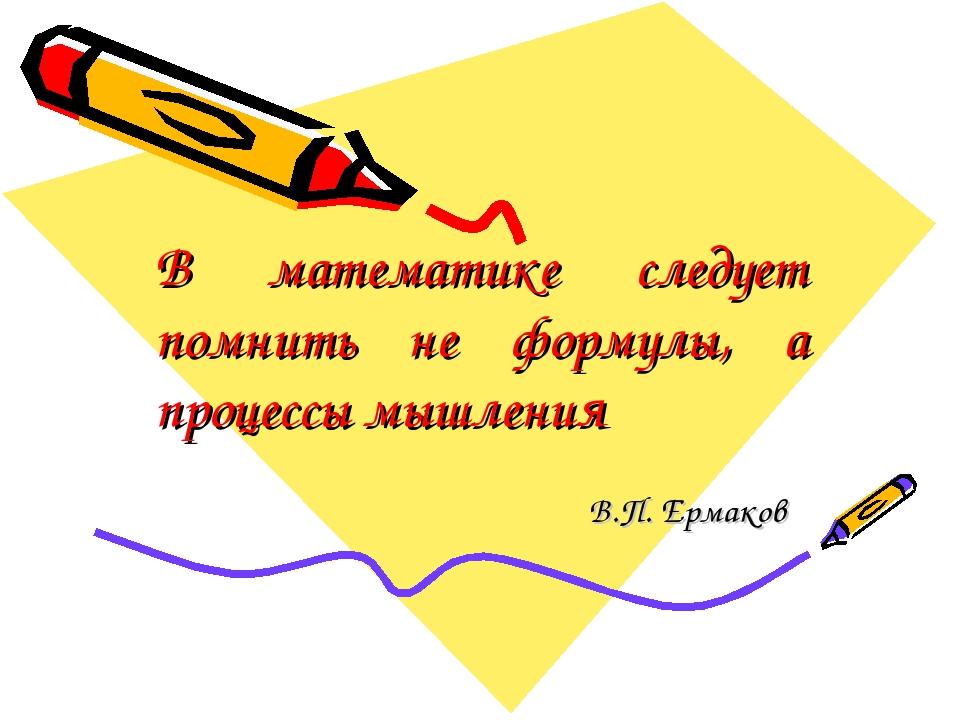 В математике следует помнить не формулы, а процессы мышления В.П. Ермаков