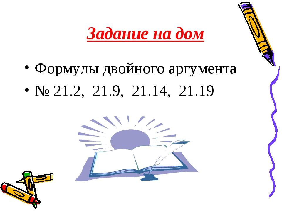 Задание на дом Формулы двойного аргумента № 21.2, 21.9, 21.14, 21.19