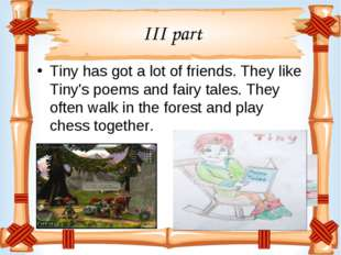 III part Tiny has got a lot of friends. They like Tiny's poems and fairy tale