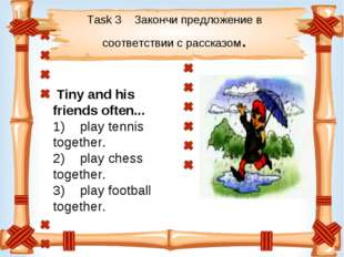 Task 3 Закончи предложение в соответствии с рассказом. Tiny and his friend