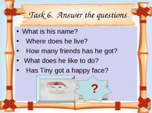 Task 6. Answer the questions What is his name?   Where does he live?   How m