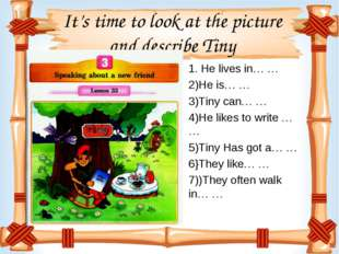 It's time to look at the picture and describe Tiny 1. He lives in… … 2)He is…