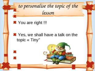 to personalise the topic of the lesson You are right !!! Yes, we shall have a