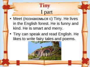 Tiny I part Meet (познакомься с) Tiny. He lives in the English forest. He is