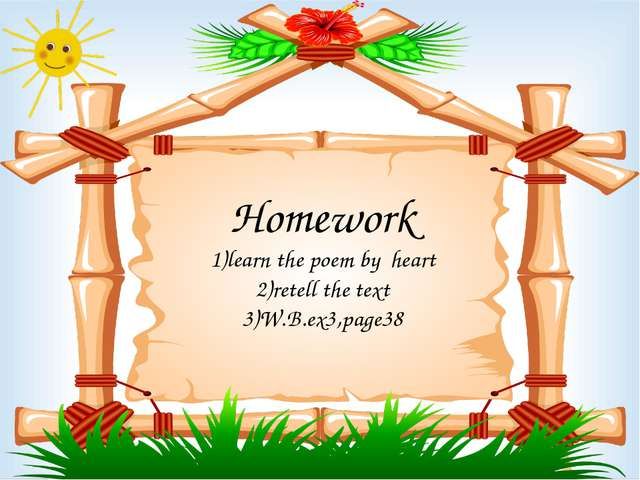 Homework 1)learn the poem by heart 2)retell the text 3)W.B.ex3,page38