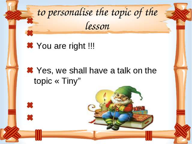 to personalise the topic of the lesson You are right !!! Yes, we shall have a...