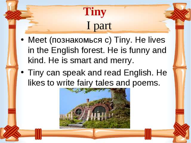 Tiny I part Meet (познакомься с) Tiny. He lives in the English forest. He is...