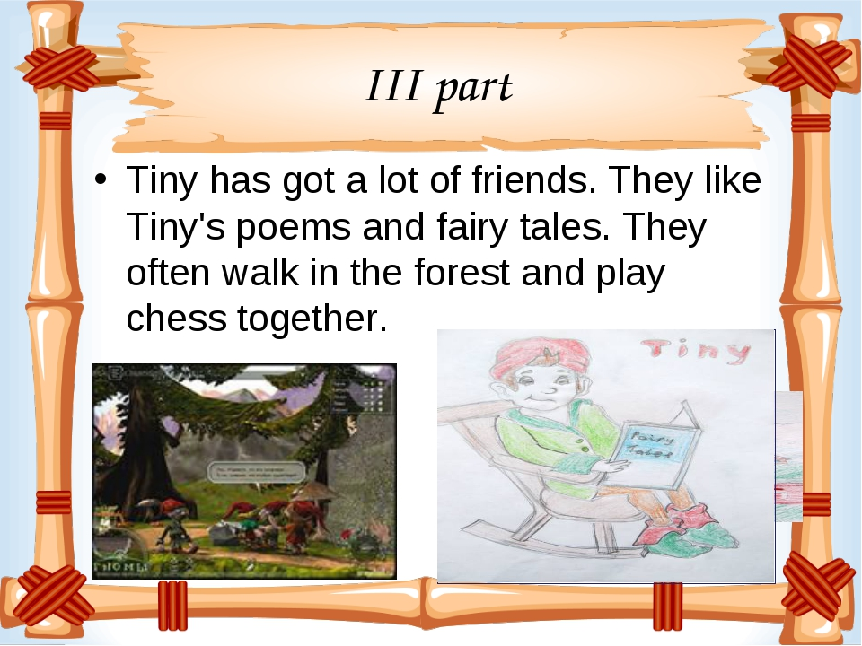 III part Tiny has got a lot of friends. They like Tiny's poems and fairy tale...