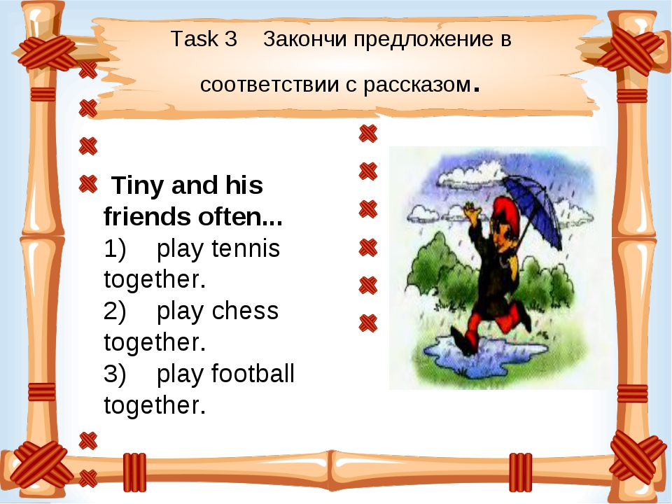Task 3 Закончи предложение в соответствии с рассказом. Tiny and his friend...