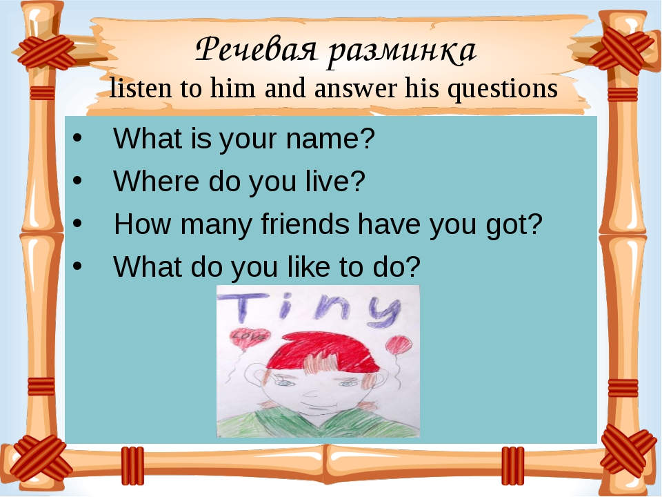 Речевая разминка listen to him and answer his questions   What is your name?...