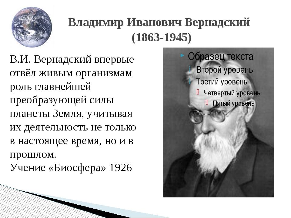 Владимир Иванович Вернадский (1863-1945) В.И. Вернадский впервые отвёл живым...