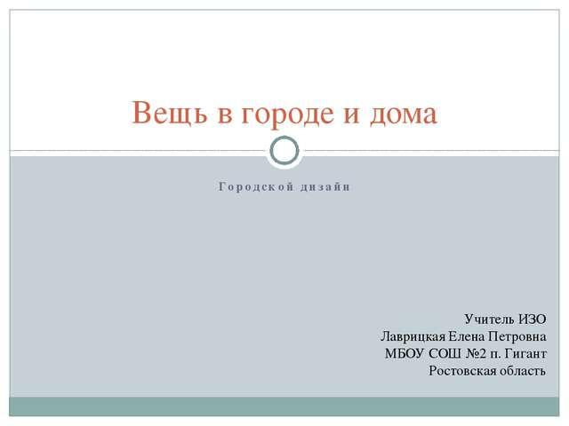 Городской дизайн Вещь в городе и дома Учитель ИЗО Лаврицкая Елена Петровна МБ...