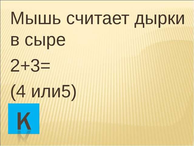Мышь считает дырки в сыре 2+3= (4 или5)