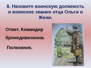 8. Назовите воинскую должность и воинское звание отца Ольги и Жени. Ответ. Ко