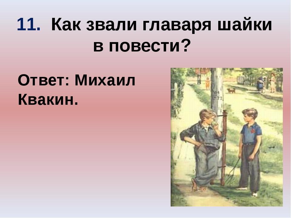 11. Как звали главаря шайки в повести? Ответ: Михаил Квакин.