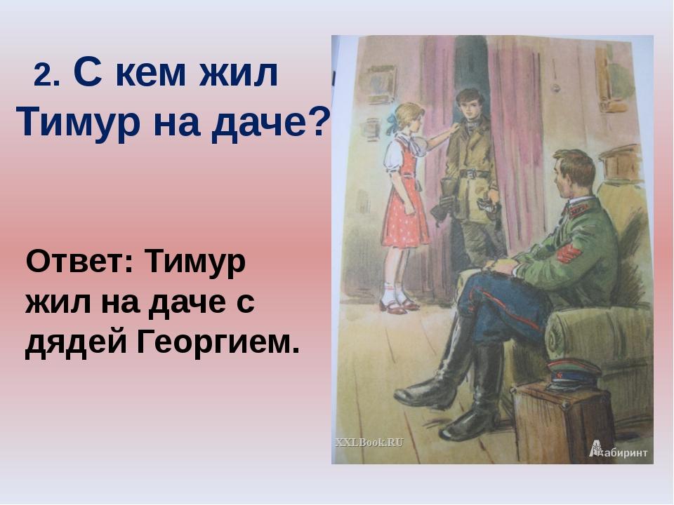 2. С кем жил Тимур на даче? Ответ: Тимур жил на даче с дядей Георгием.