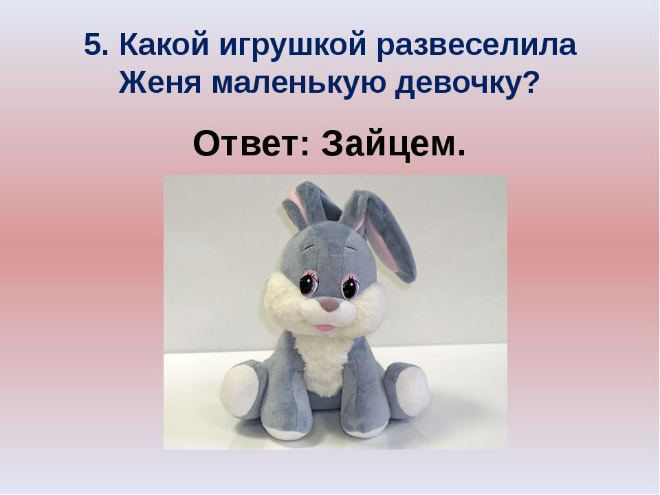 5. Какой игрушкой развеселила Женя маленькую девочку? Ответ: Зайцем.