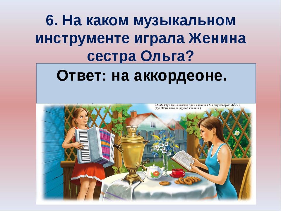 6. На каком музыкальном инструменте играла Женина сестра Ольга? Ответ: на акк...