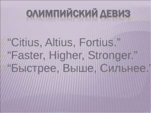 """Citius, Altius, Fortius."" ""Faster, Higher, Stronger."" ""Быстрее, Выше, Сильне"