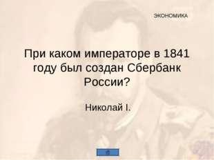 При каком императоре в 1841 году был создан Сбербанк России? Николай I. ЭКОНО