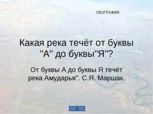 "Какая река течёт от буквы ""А"" до буквы""Я""? От буквы А до буквы Я течёт река А"