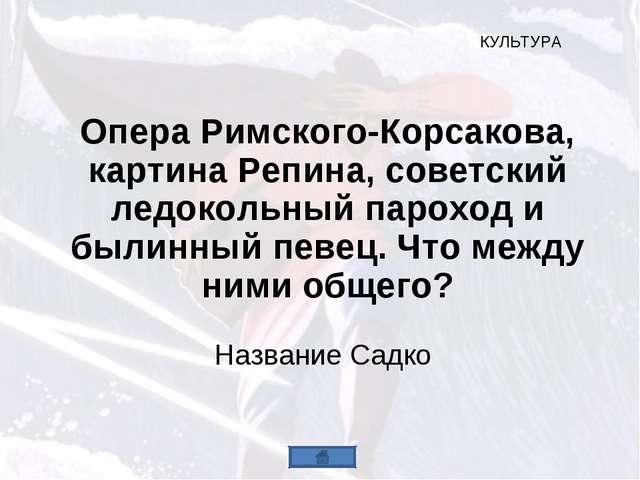 Опера Римского-Корсакова, картина Репина, советский ледокольный пароход и был...