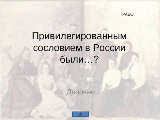 Привилегированным сословием в России были…? Дворяне ПРАВО