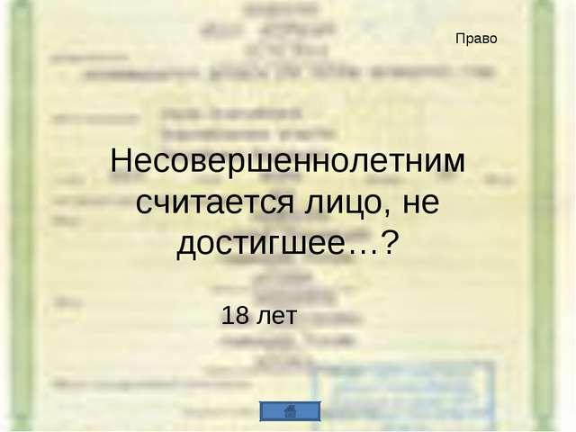 Несовершеннолетним считается лицо, не достигшее…? 18 лет Право