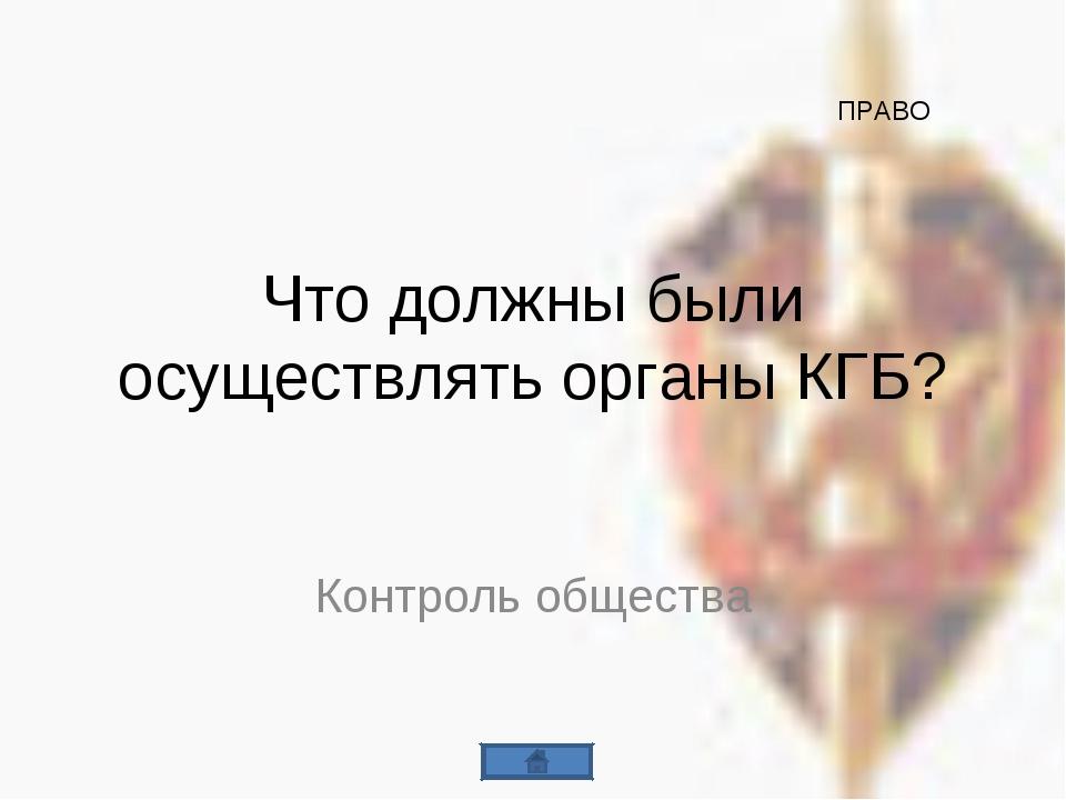 Что должны были осуществлять органы КГБ? Контроль общества ПРАВО