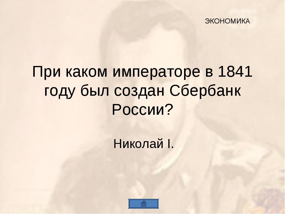 При каком императоре в 1841 году был создан Сбербанк России? Николай I. ЭКОНО...