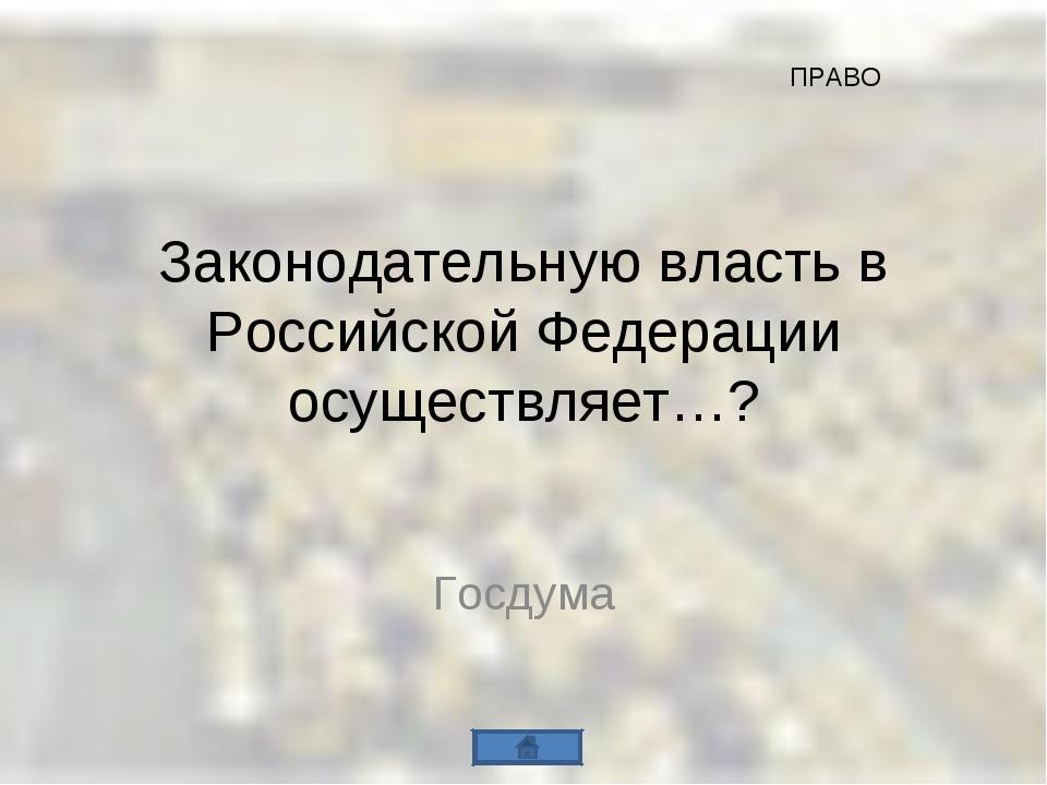 Законодательную власть в Российской Федерации осуществляет…? Госдума ПРАВО