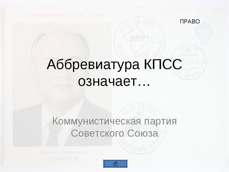 Аббревиатура КПСС означает… Коммунистическая партия Советского Союза ПРАВО