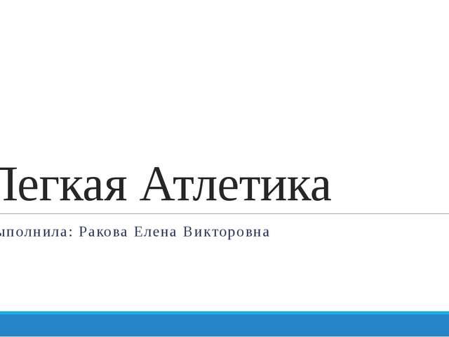 Легкая Атлетика Выполнила: Ракова Елена Викторовна