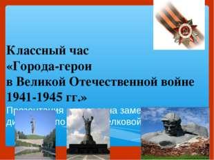 Классный час «Города-герои в Великой Отечественной войне 1941-1945 гг.» Презе