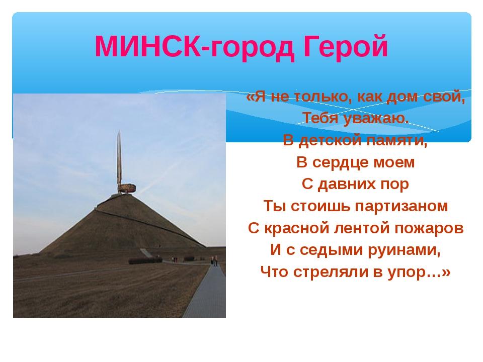 МИНСК-город Герой «Я не только, как дом свой, Тебя уважаю. В детской памяти,...