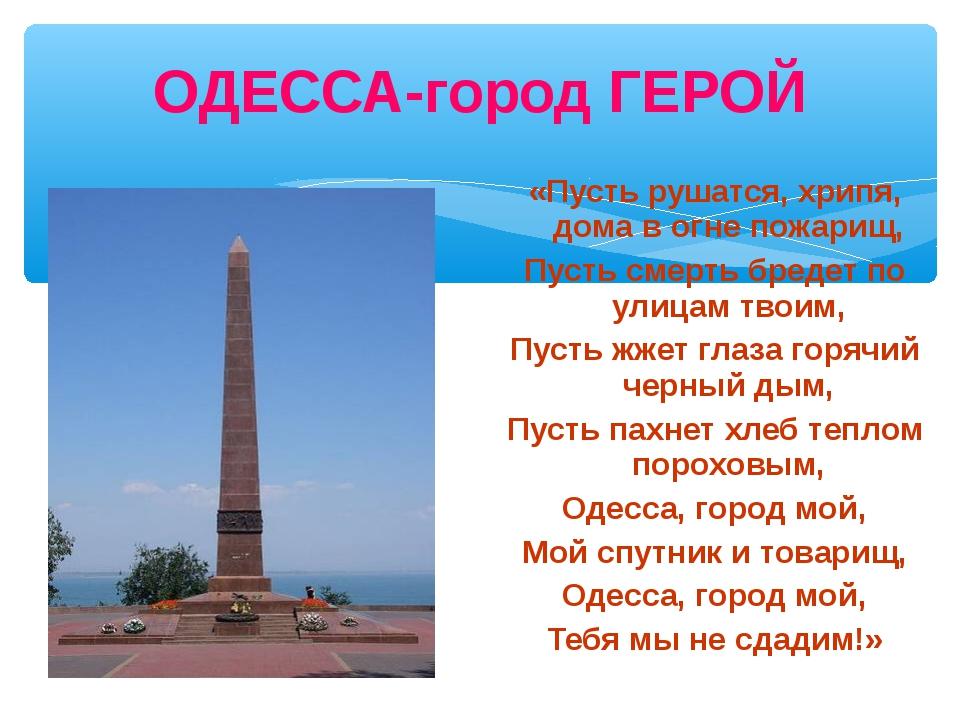 ОДЕССА-город ГЕРОЙ «Пусть рушатся, хрипя, дома в огне пожарищ, Пусть смерть б...
