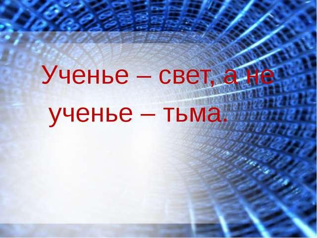 Ученье – свет, а не ученье – тьма.